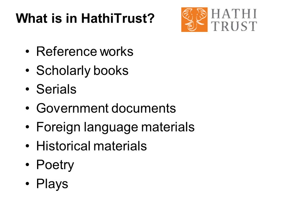 What is in HathiTrust? Reference works Scholarly books Serials Government documents Foreign language materials Historical materials Poetry Plays
