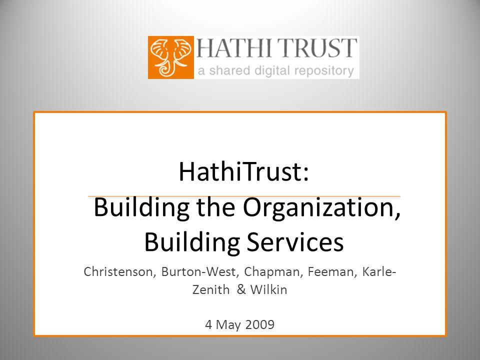 HathiTrust: Building the Organization, Building Services Christenson, Burton-West, Chapman, Feeman, Karle- Zenith & Wilkin 4 May 2009