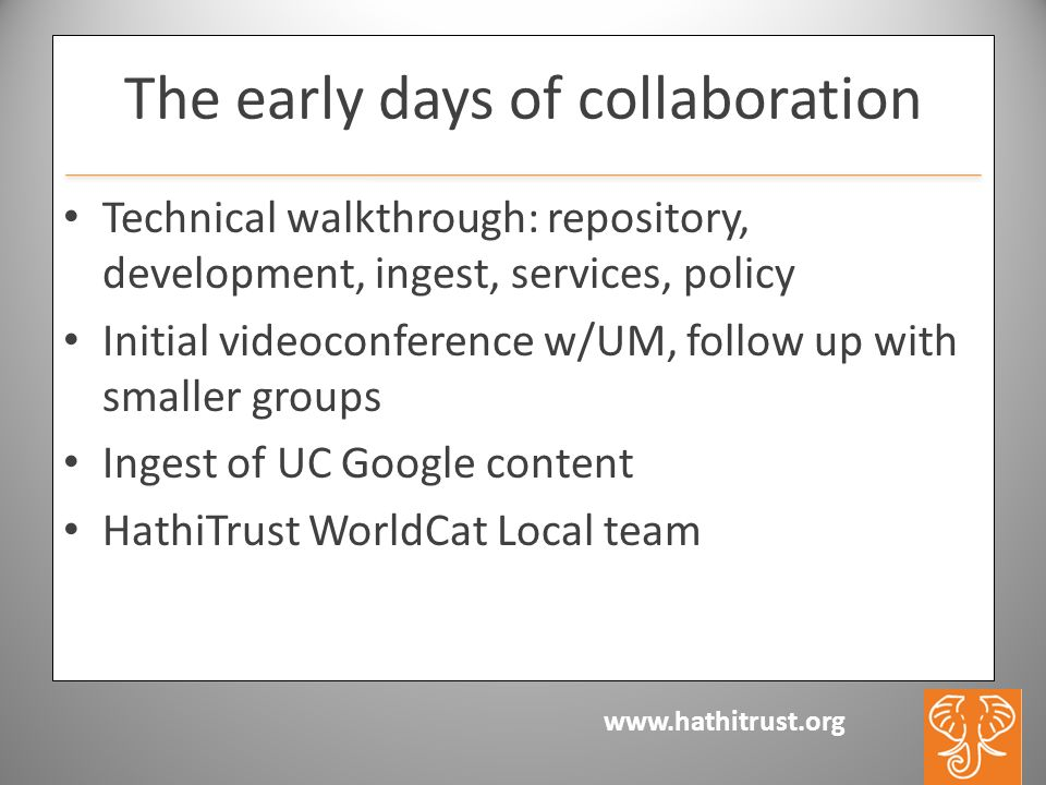 www.hathitrust.org The early days of collaboration Technical walkthrough: repository, development, ingest, services, policy Initial videoconference w/UM, follow up with smaller groups Ingest of UC Google content HathiTrust WorldCat Local team