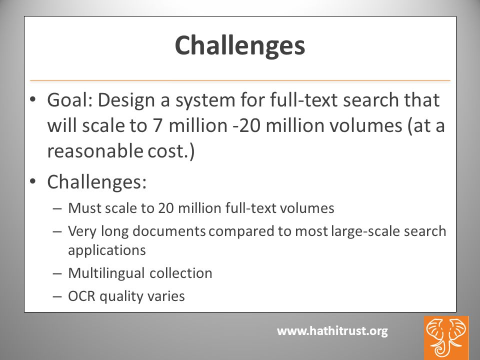 www.hathitrust.org Challenges Goal: Design a system for full-text search that will scale to 7 million -20 million volumes (at a reasonable cost.) Challenges: – Must scale to 20 million full-text volumes – Very long documents compared to most large-scale search applications – Multilingual collection – OCR quality varies