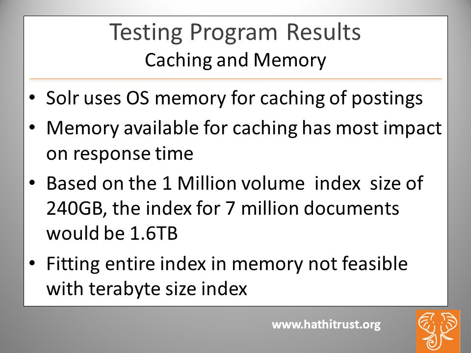 www.hathitrust.org Testing Program Results Caching and Memory Solr uses OS memory for caching of postings Memory available for caching has most impact on response time Based on the 1 Million volume index size of 240GB, the index for 7 million documents would be 1.6TB Fitting entire index in memory not feasible with terabyte size index