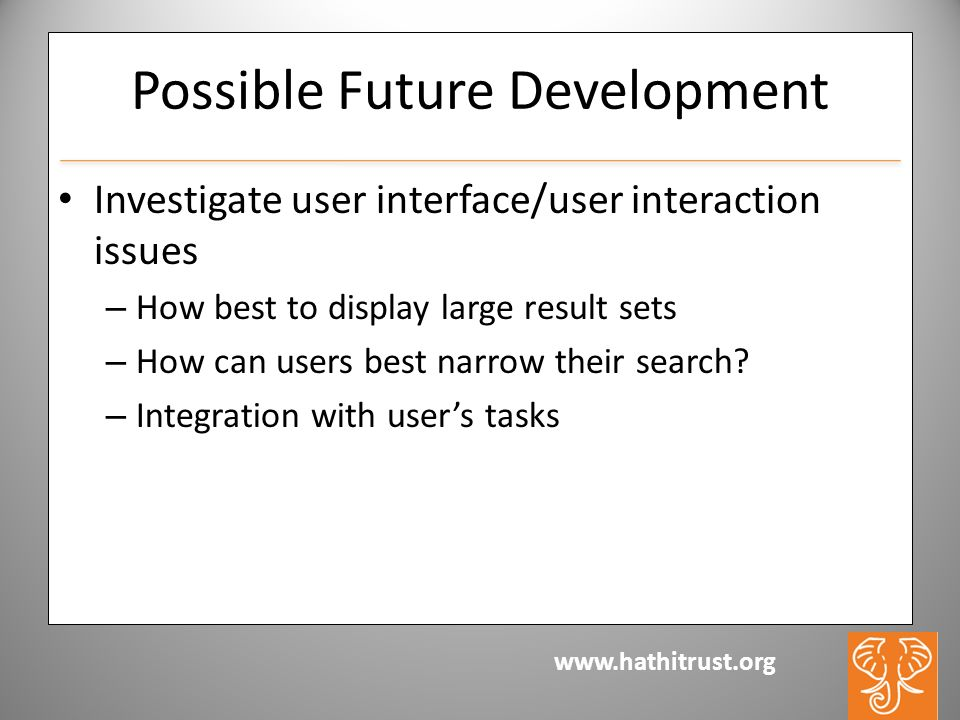 www.hathitrust.org Possible Future Development Investigate user interface/user interaction issues – How best to display large result sets – How can users best narrow their search.
