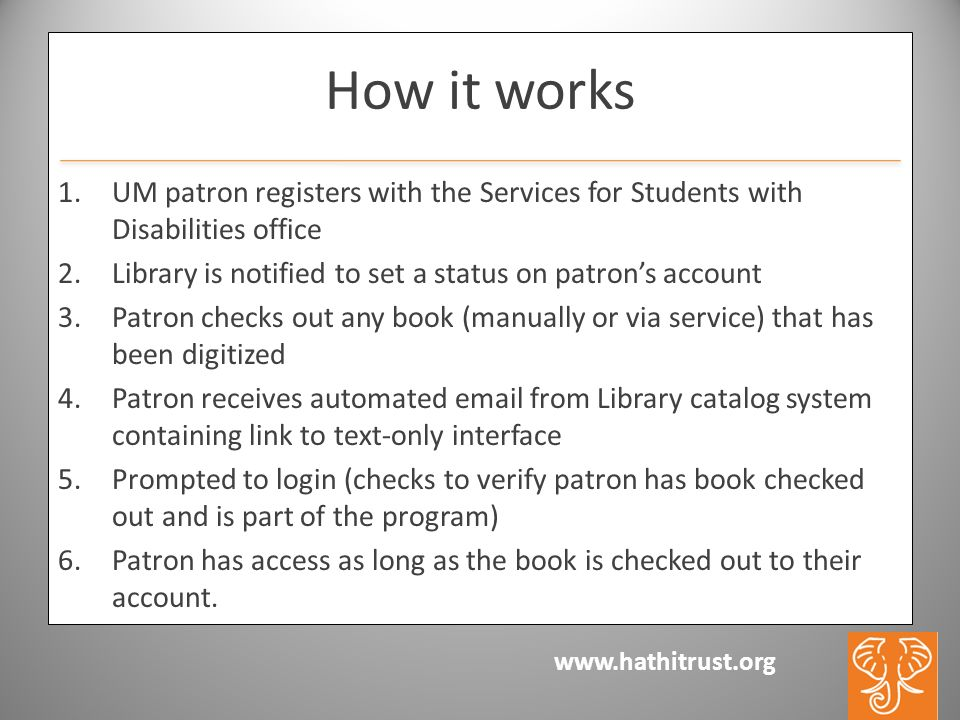 www.hathitrust.org How it works 1.UM patron registers with the Services for Students with Disabilities office 2.Library is notified to set a status on patrons account 3.Patron checks out any book (manually or via service) that has been digitized 4.Patron receives automated email from Library catalog system containing link to text-only interface 5.Prompted to login (checks to verify patron has book checked out and is part of the program) 6.Patron has access as long as the book is checked out to their account.