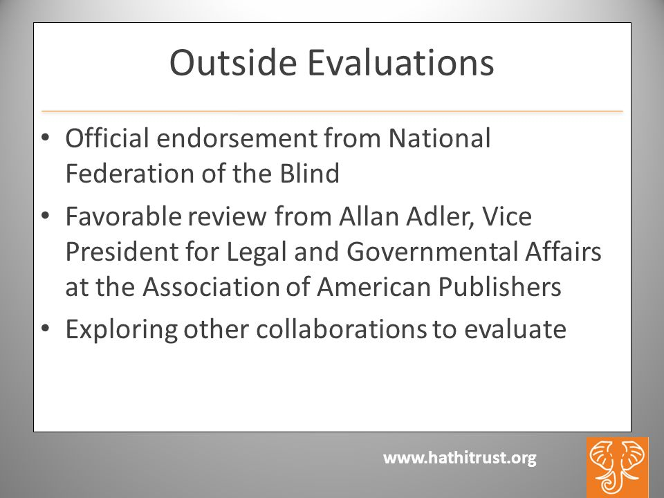 www.hathitrust.org Outside Evaluations Official endorsement from National Federation of the Blind Favorable review from Allan Adler, Vice President for Legal and Governmental Affairs at the Association of American Publishers Exploring other collaborations to evaluate