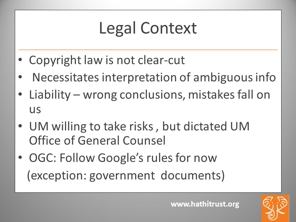 www.hathitrust.org Legal Context Copyright law is not clear-cut Necessitates interpretation of ambiguous info Liability – wrong conclusions, mistakes fall on us UM willing to take risks, but dictated UM Office of General Counsel OGC: Follow Googles rules for now (exception: government documents)