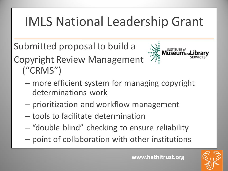 www.hathitrust.org IMLS National Leadership Grant Submitted proposal to build a Copyright Review Management System (CRMS) – more efficient system for managing copyright determinations work – prioritization and workflow management – tools to facilitate determination – double blind checking to ensure reliability – point of collaboration with other institutions