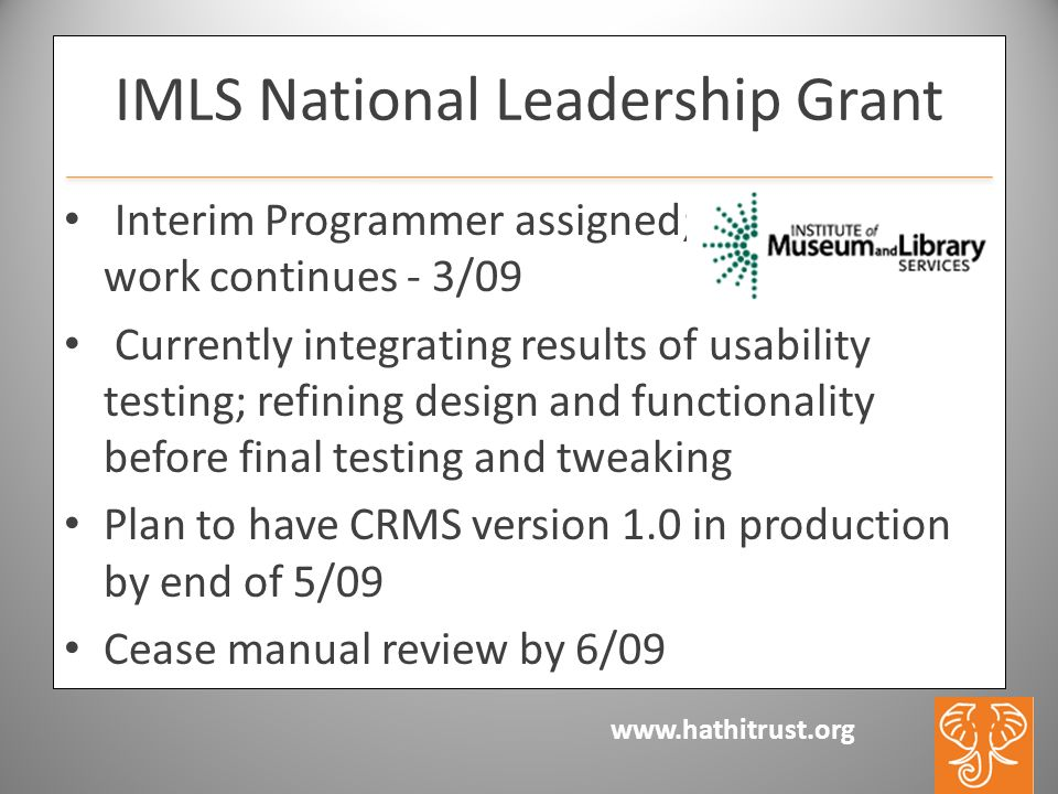www.hathitrust.org IMLS National Leadership Grant Interim Programmer assigned; work c - - 30 work continues - 3/09 Currently integrating results of usability testing; refining design and functionality before final testing and tweaking Plan to have CRMS version 1.0 in production by end of 5/09 Cease manual review by 6/09
