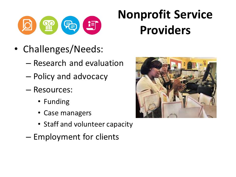 Nonprofit Service Providers Challenges/Needs: – Research and evaluation – Policy and advocacy – Resources: Funding Case managers Staff and volunteer capacity – Employment for clients