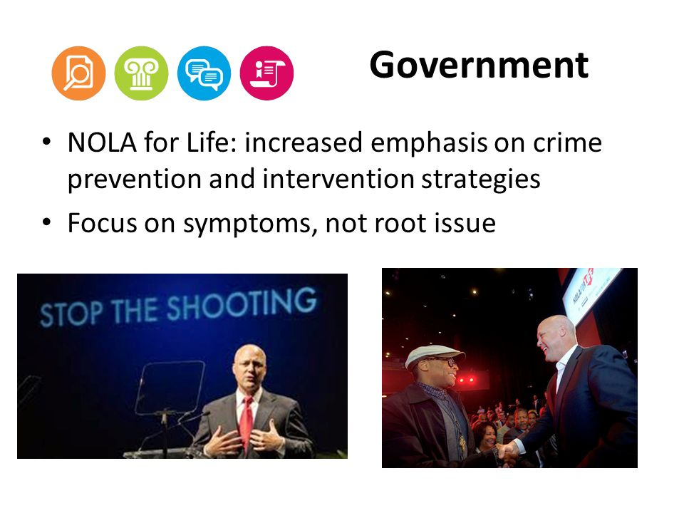 Government NOLA for Life: increased emphasis on crime prevention and intervention strategies Focus on symptoms, not root issue