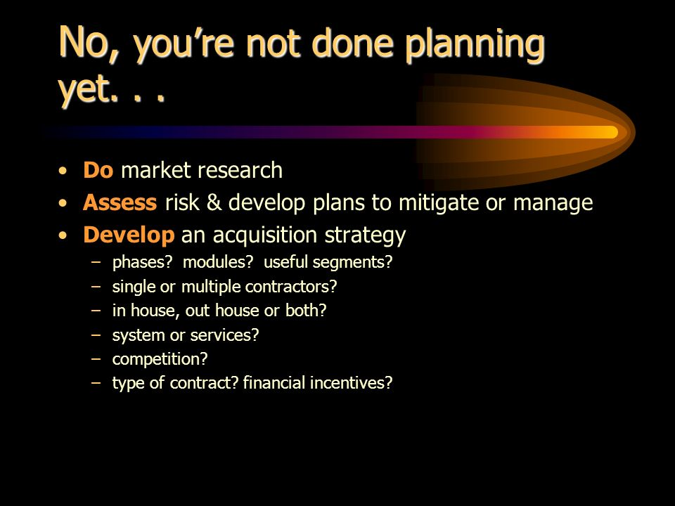 No, youre not done planning yet... Do market research Assess risk & develop plans to mitigate or manage Develop an acquisition strategy –phases? modul