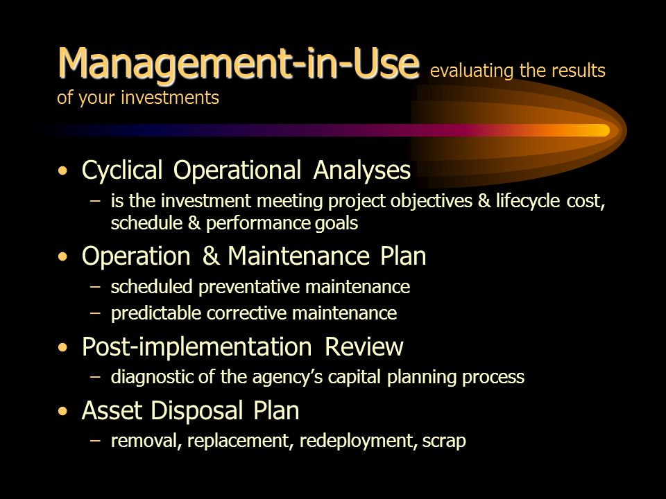 Management-in-Use Management-in-Use evaluating the results of your investments Cyclical Operational Analyses –is the investment meeting project object