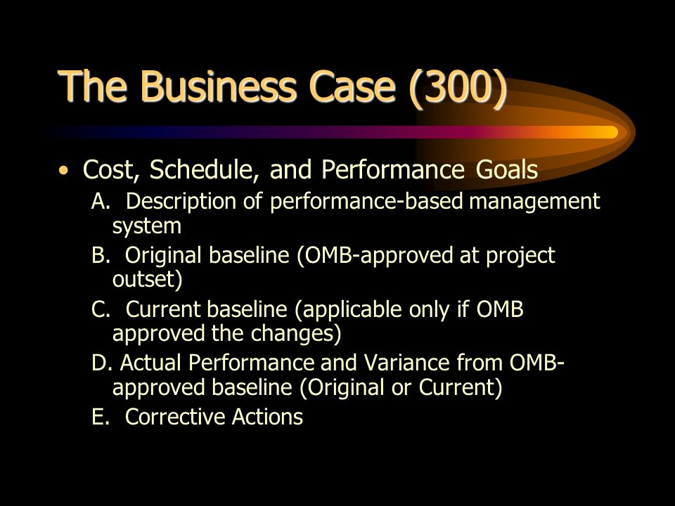 The Business Case (300) Cost, Schedule, and Performance Goals A. Description of performance-based management system B. Original baseline (OMB-approved