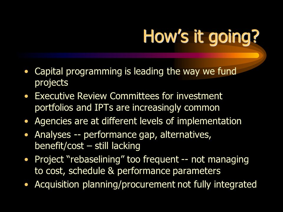 Hows it going? Capital programming is leading the way we fund projects Executive Review Committees for investment portfolios and IPTs are increasingly