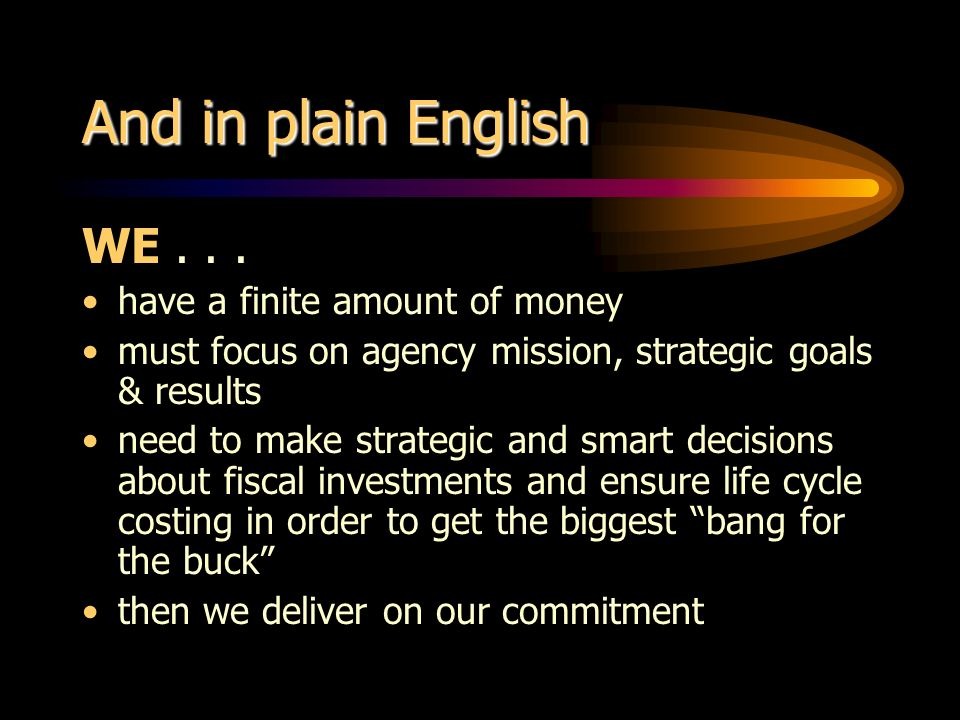 And in plain English WE... have a finite amount of money must focus on agency mission, strategic goals & results need to make strategic and smart deci
