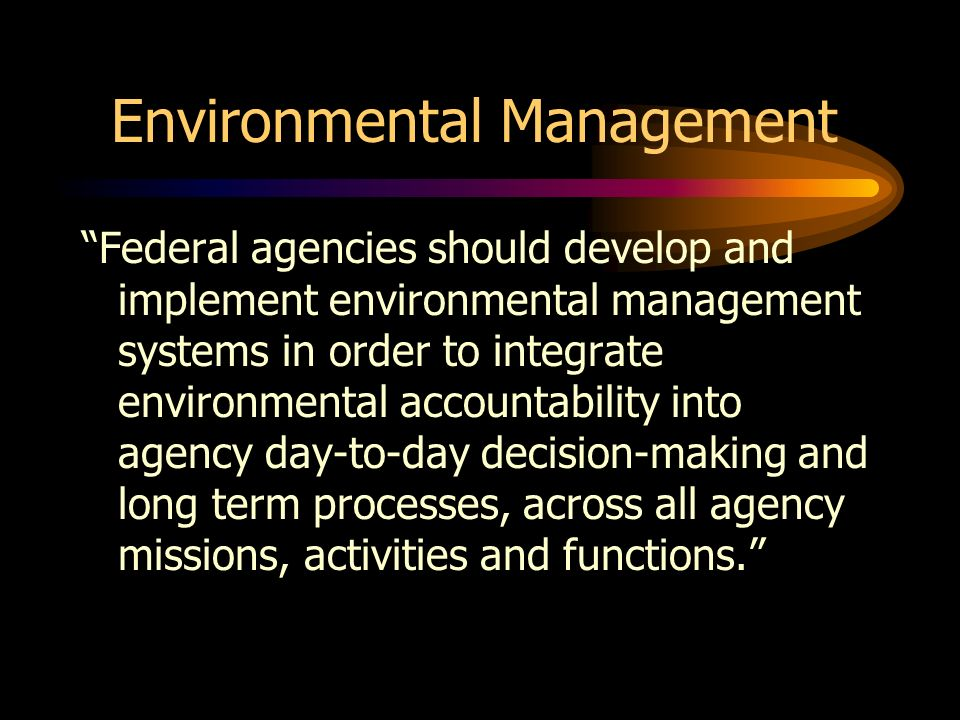 Environmental Management Federal agencies should develop and implement environmental management systems in order to integrate environmental accountabi