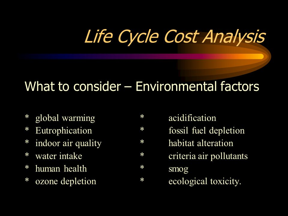 Life Cycle Cost Analysis What to consider – Environmental factors *global warming*acidification *Eutrophication*fossil fuel depletion *indoor air qual