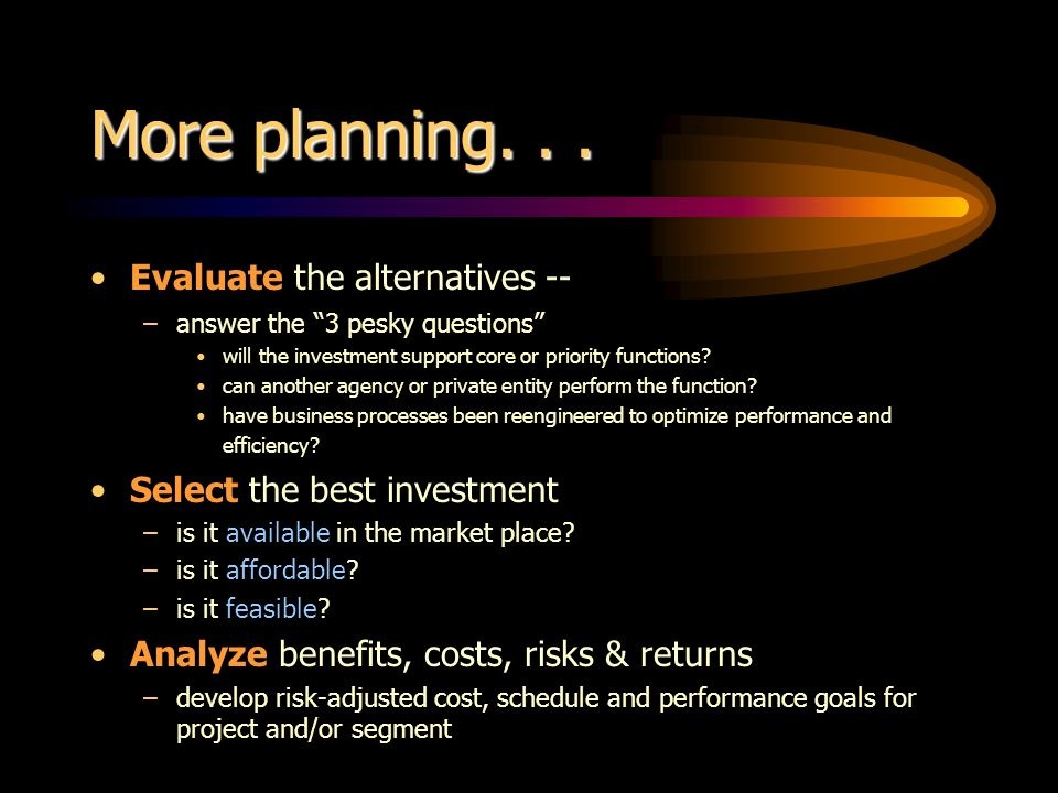More planning... Evaluate the alternatives -- –answer the 3 pesky questions will the investment support core or priority functions? can another agency