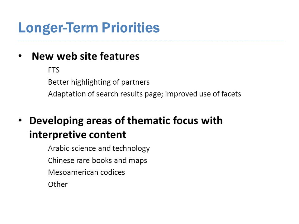 Longer-Term Priorities New web site features FTS Better highlighting of partners Adaptation of search results page; improved use of facets Developing