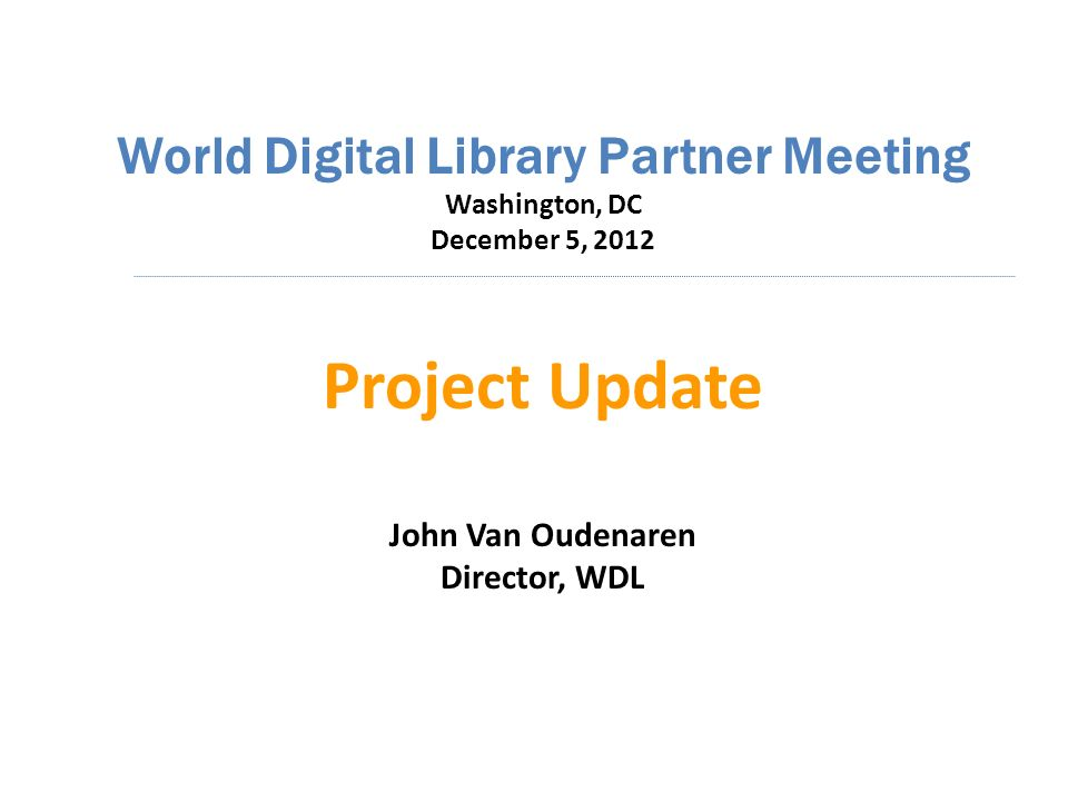 World Digital Library Partner Meeting Washington, DC December 5, 2012 Project Update John Van Oudenaren Director, WDL