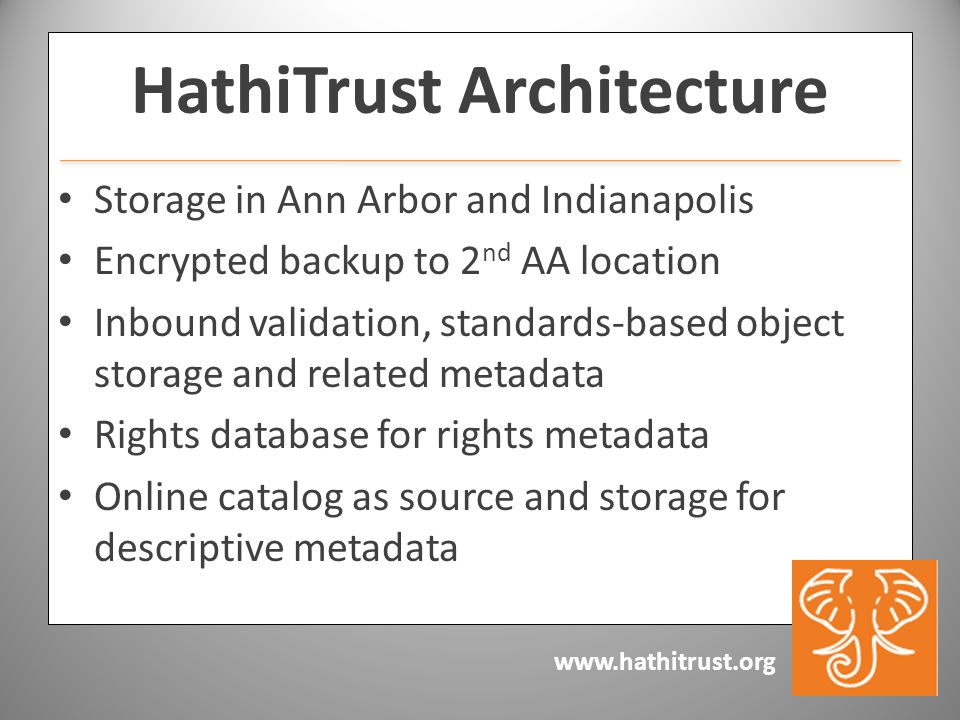 www.hathitrust.org HathiTrust Architecture Storage in Ann Arbor and Indianapolis Encrypted backup to 2 nd AA location Inbound validation, standards-based object storage and related metadata Rights database for rights metadata Online catalog as source and storage for descriptive metadata