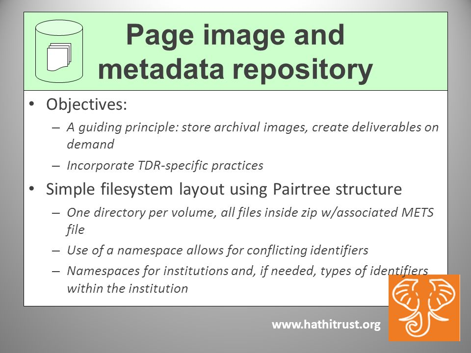 www.hathitrust.org Objectives: – A guiding principle: store archival images, create deliverables on demand – Incorporate TDR-specific practices Simple filesystem layout using Pairtree structure – One directory per volume, all files inside zip w/associated METS file – Use of a namespace allows for conflicting identifiers – Namespaces for institutions and, if needed, types of identifiers within the institution Page image and metadata repository
