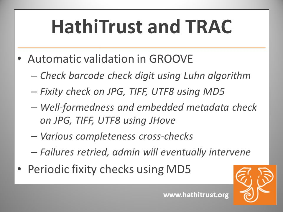 HathiTrust and TRAC Automatic validation in GROOVE – Check barcode check digit using Luhn algorithm – Fixity check on JPG, TIFF, UTF8 using MD5 – Well-formedness and embedded metadata check on JPG, TIFF, UTF8 using JHove – Various completeness cross-checks – Failures retried, admin will eventually intervene Periodic fixity checks using MD5