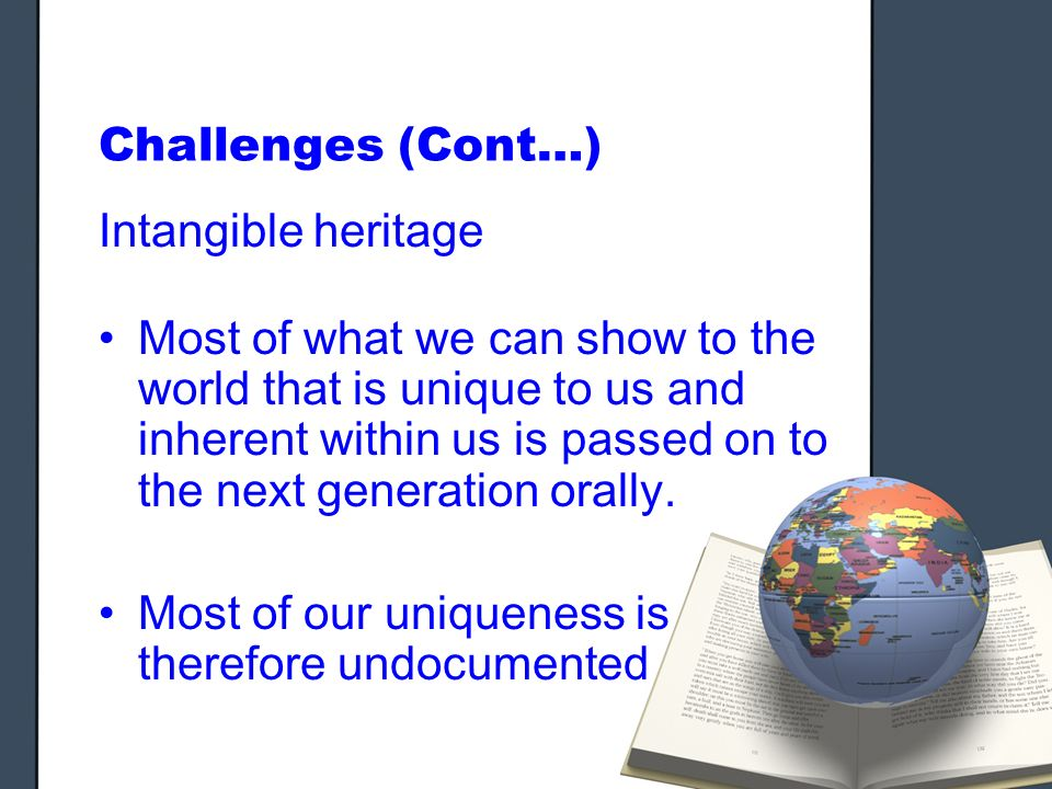 Challenges (Cont…) Intangible heritage Most of what we can show to the world that is unique to us and inherent within us is passed on to the next generation orally.