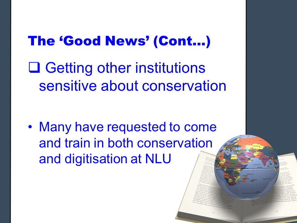 The Good News (Cont…) Getting other institutions sensitive about conservation Many have requested to come and train in both conservation and digitisation at NLU