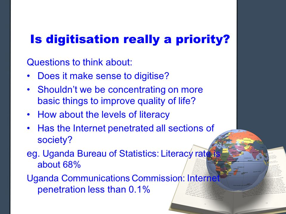 Is digitisation really a priority. Questions to think about: Does it make sense to digitise.