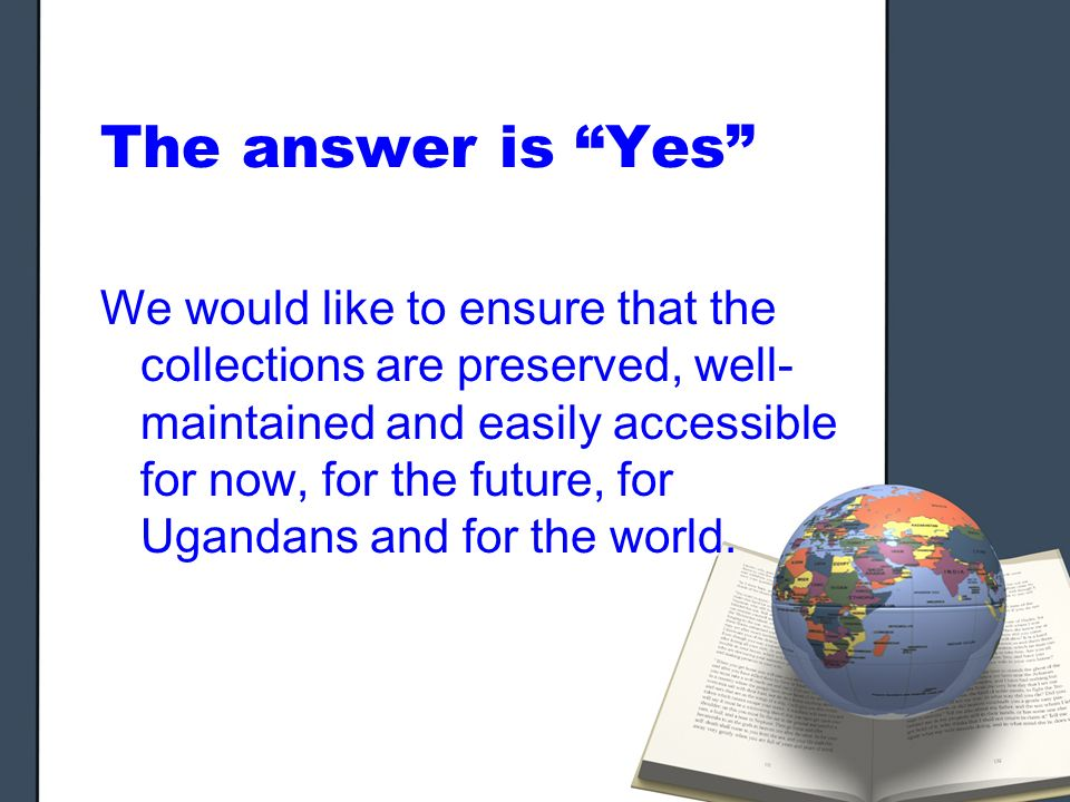 The answer is Yes We would like to ensure that the collections are preserved, well- maintained and easily accessible for now, for the future, for Ugandans and for the world.