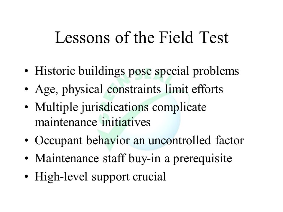 Lessons of the Field Test Historic buildings pose special problems Age, physical constraints limit efforts Multiple jurisdications complicate maintenance initiatives Occupant behavior an uncontrolled factor Maintenance staff buy-in a prerequisite High-level support crucial