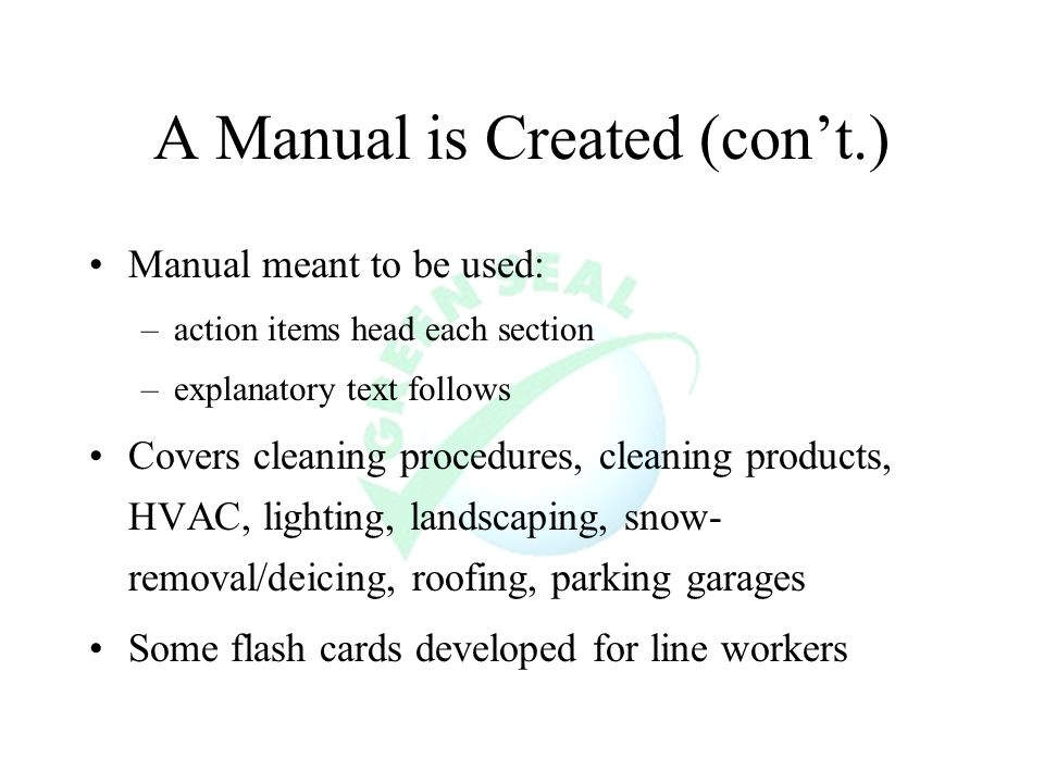 A Manual is Created (cont.) Manual meant to be used: –action items head each section –explanatory text follows Covers cleaning procedures, cleaning products, HVAC, lighting, landscaping, snow- removal/deicing, roofing, parking garages Some flash cards developed for line workers