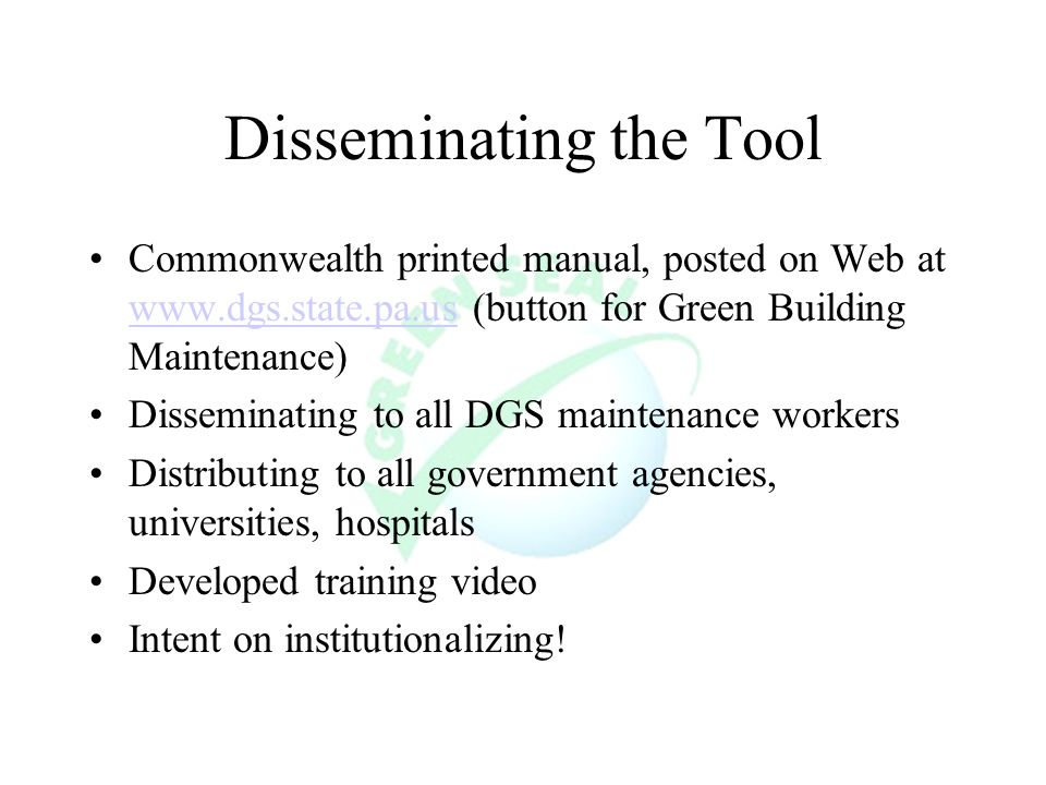 Disseminating the Tool Commonwealth printed manual, posted on Web at www.dgs.state.pa.us (button for Green Building Maintenance) www.dgs.state.pa.us Disseminating to all DGS maintenance workers Distributing to all government agencies, universities, hospitals Developed training video Intent on institutionalizing!