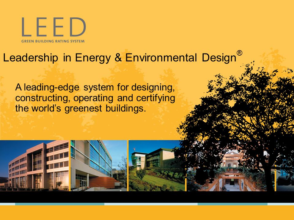 Leadership in Energy & Environmental Design ® A leading-edge system for designing, constructing, operating and certifying the worlds greenest buildings.