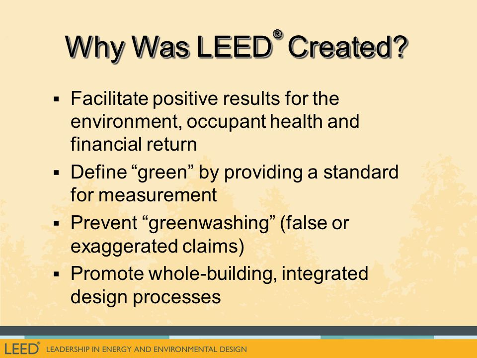 Facilitate positive results for the environment, occupant health and financial return Define green by providing a standard for measurement Prevent greenwashing (false or exaggerated claims) Promote whole-building, integrated design processes Why Was LEED ® Created?