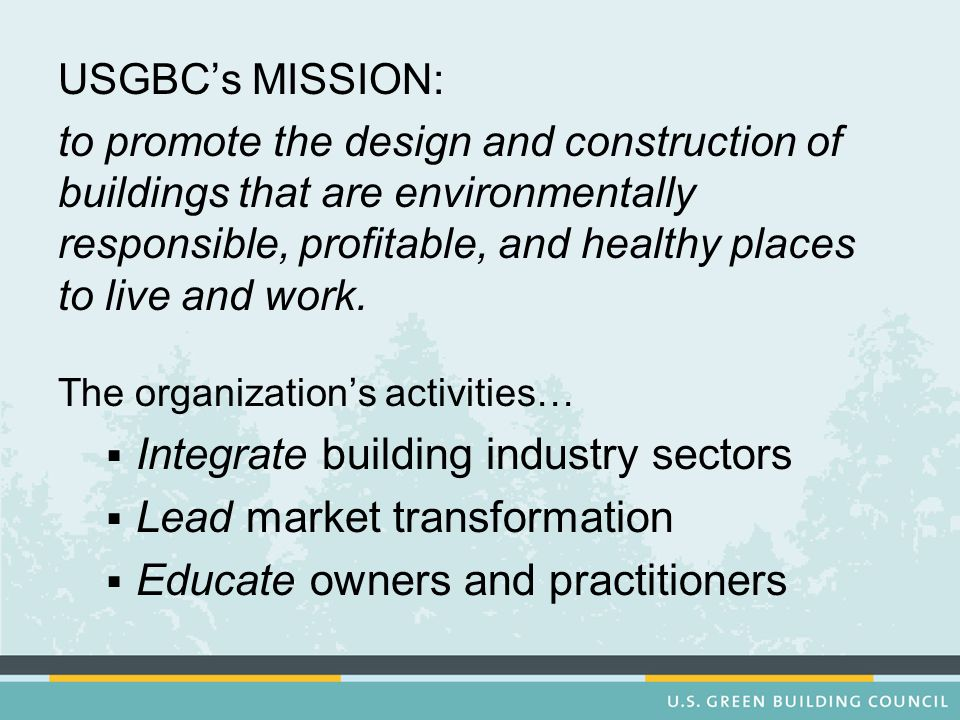 USGBCs MISSION: to promote the design and construction of buildings that are environmentally responsible, profitable, and healthy places to live and w