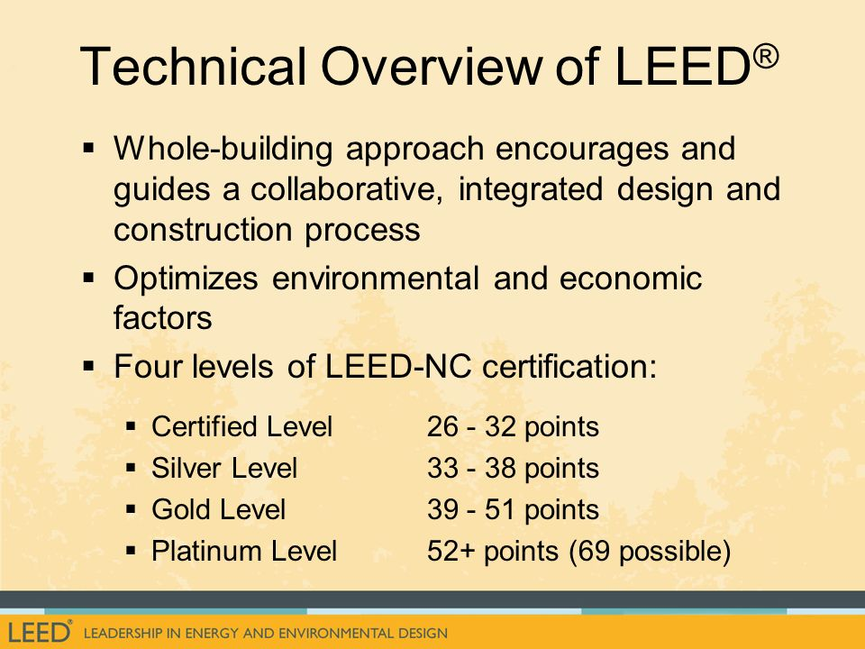 Whole-building approach encourages and guides a collaborative, integrated design and construction process Optimizes environmental and economic factors Four levels of LEED-NC certification: Certified Level26 - 32 points Silver Level 33 - 38 points Gold Level39 - 51 points Platinum Level52+ points (69 possible) Technical Overview of LEED ®