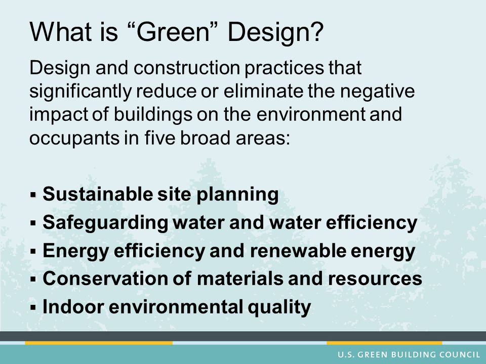 What is Green Design? Design and construction practices that significantly reduce or eliminate the negative impact of buildings on the environment and