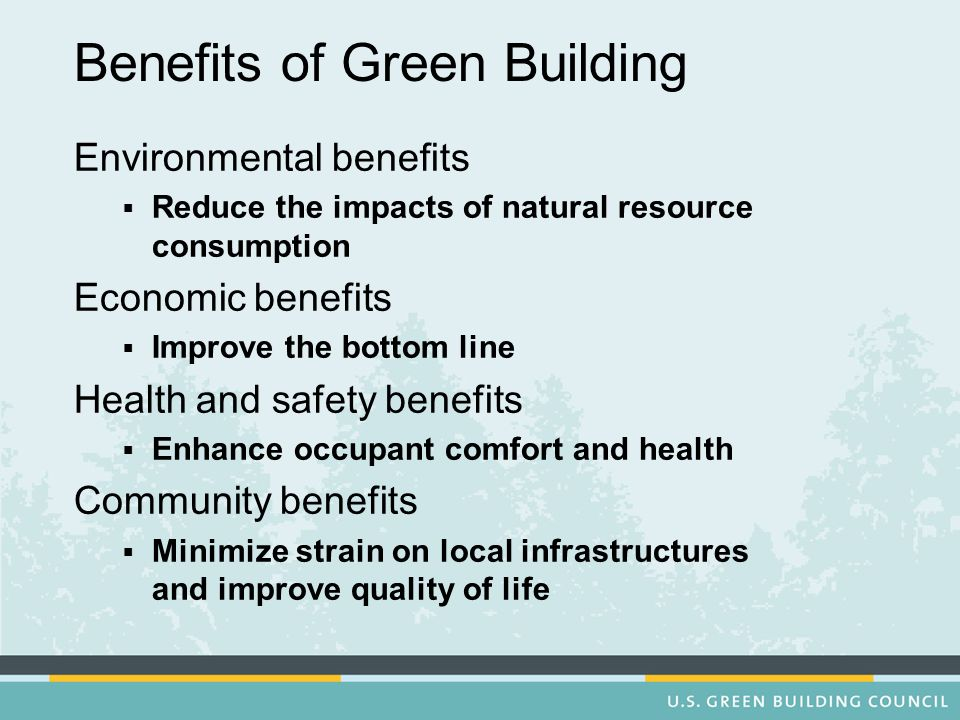 Benefits of Green Building Environmental benefits Reduce the impacts of natural resource consumption Economic benefits Improve the bottom line Health