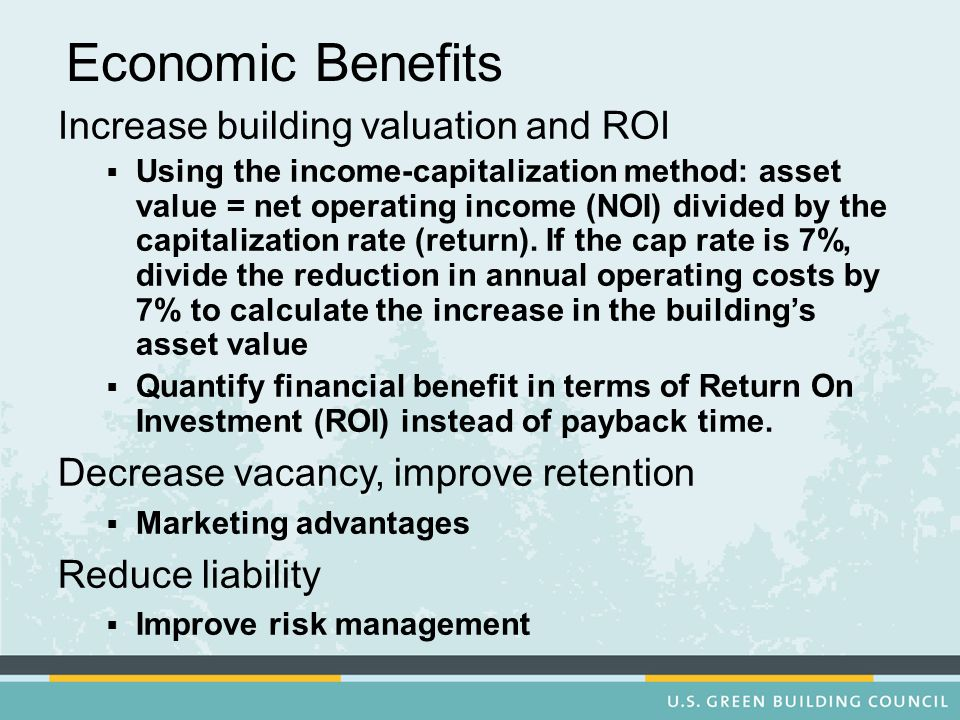 Economic Benefits Increase building valuation and ROI Using the income-capitalization method: asset value = net operating income (NOI) divided by the capitalization rate (return).