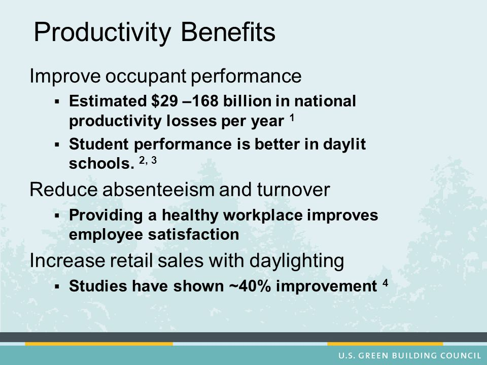 Productivity Benefits Improve occupant performance Estimated $29 –168 billion in national productivity losses per year 1 Student performance is better in daylit schools.
