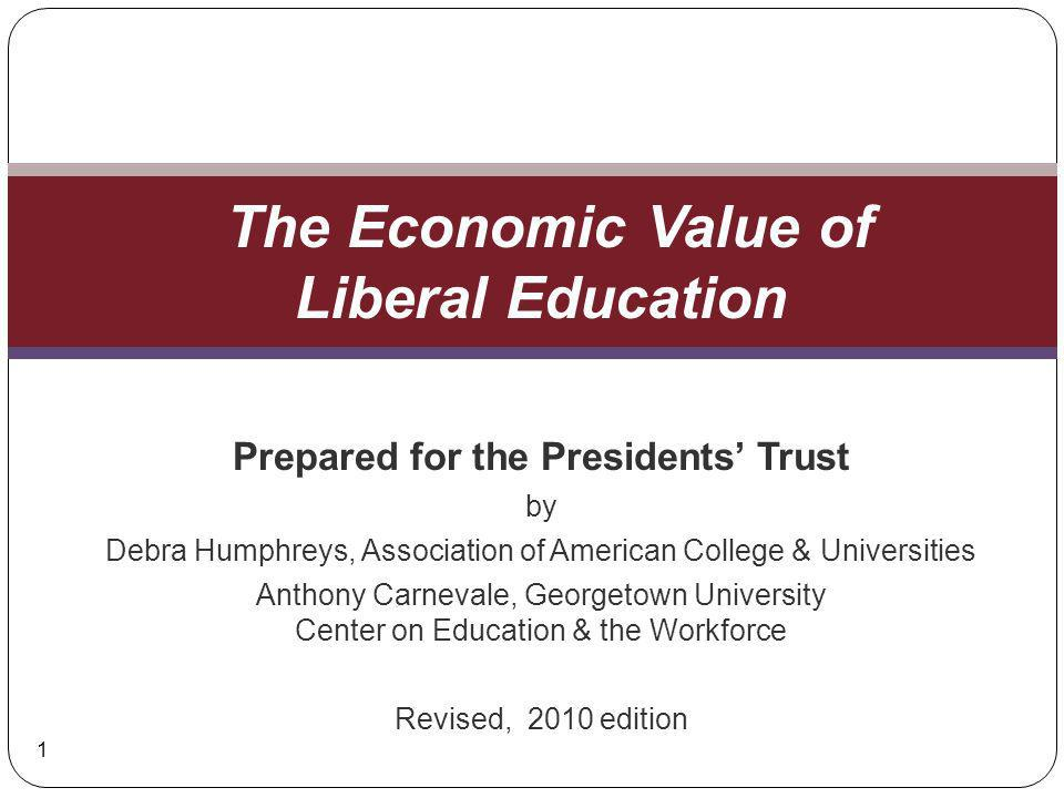 Prepared for the Presidents Trust by Debra Humphreys, Association of American College & Universities Anthony Carnevale, Georgetown University Center on Education & the Workforce Revised, 2010 edition The Economic Value of Liberal Education 1