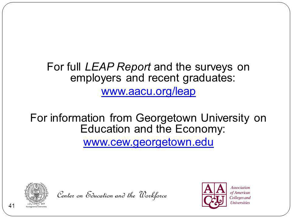 For full LEAP Report and the surveys on employers and recent graduates: www.aacu.org/leap For information from Georgetown University on Education and the Economy: www.cew.georgetown.edu Center on Education and the Workforce 41