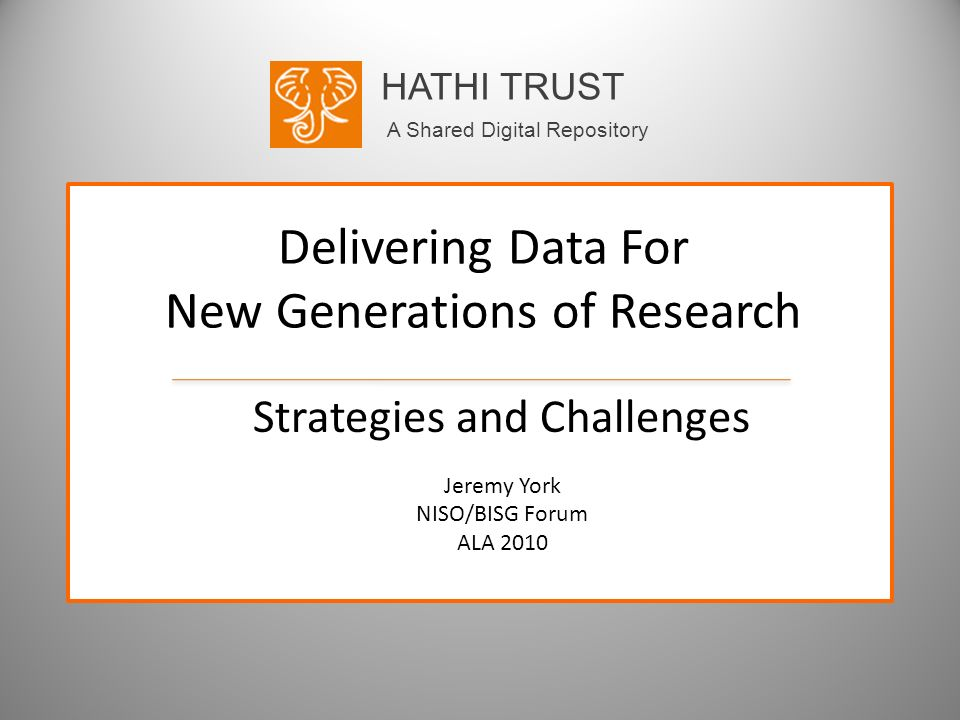 HATHI TRUST A Shared Digital Repository Delivering Data For New Generations of Research Strategies and Challenges Jeremy York NISO/BISG Forum ALA 2010