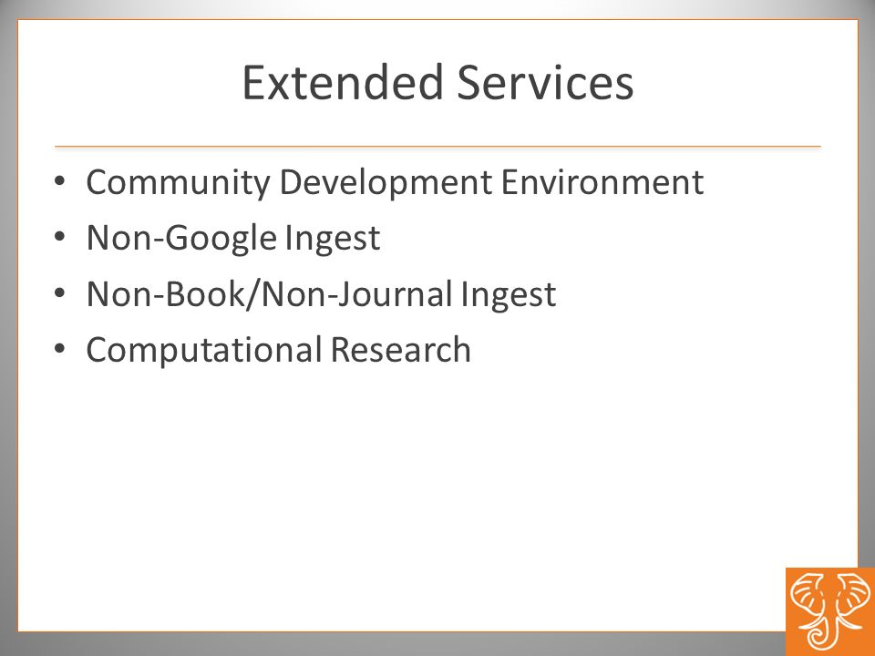 Extended Services Community Development Environment Non-Google Ingest Non-Book/Non-Journal Ingest Computational Research