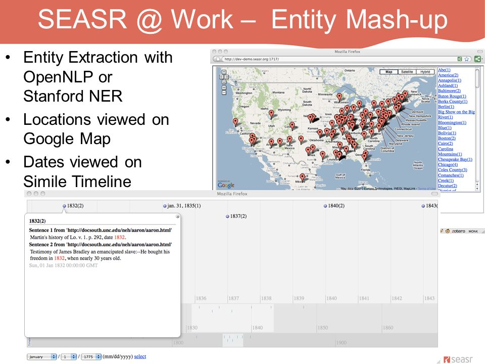 SEASR @ Work – Entity Mash-up Entity Extraction with OpenNLP or Stanford NER Locations viewed on Google Map Dates viewed on Simile Timeline