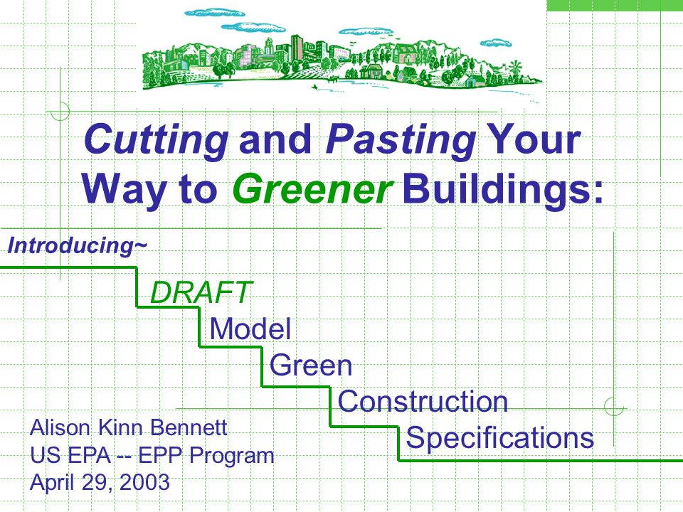 Cutting and Pasting Your Way to Greener Buildings: DRAFT Model Green Construction Specifications Introducing~ Alison Kinn Bennett US EPA -- EPP Progra