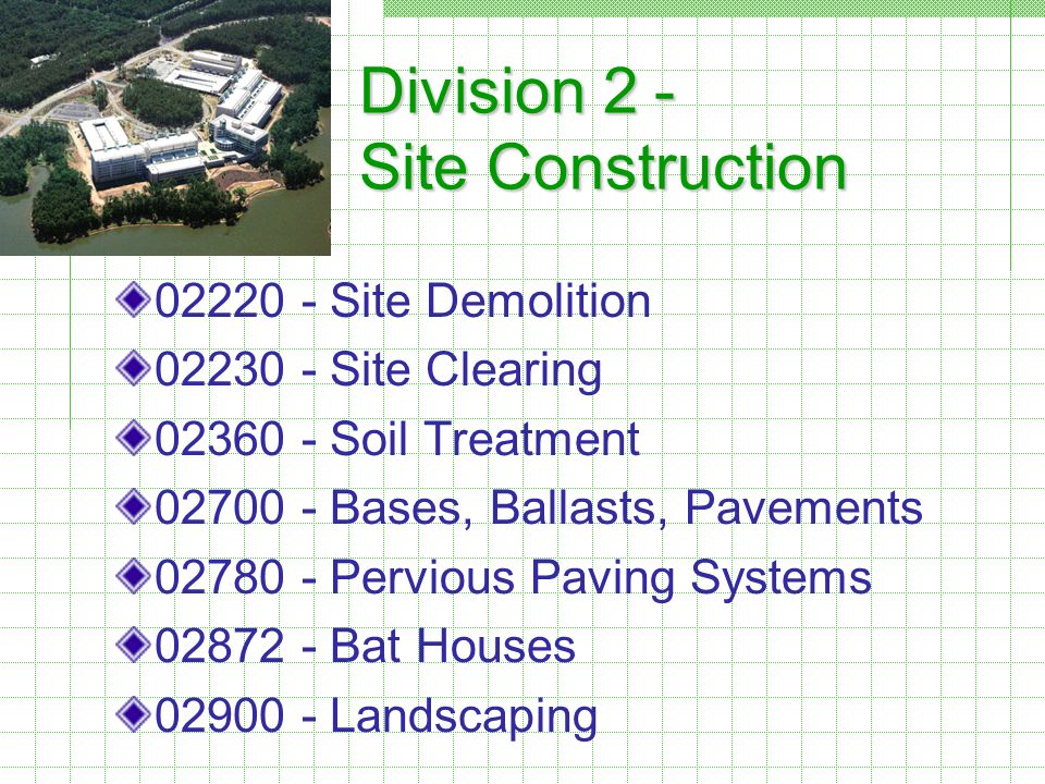 Division 2 - Site Construction 02220 - Site Demolition 02230 - Site Clearing 02360 - Soil Treatment 02700 - Bases, Ballasts, Pavements 02780 - Pervious Paving Systems 02872 - Bat Houses 02900 - Landscaping