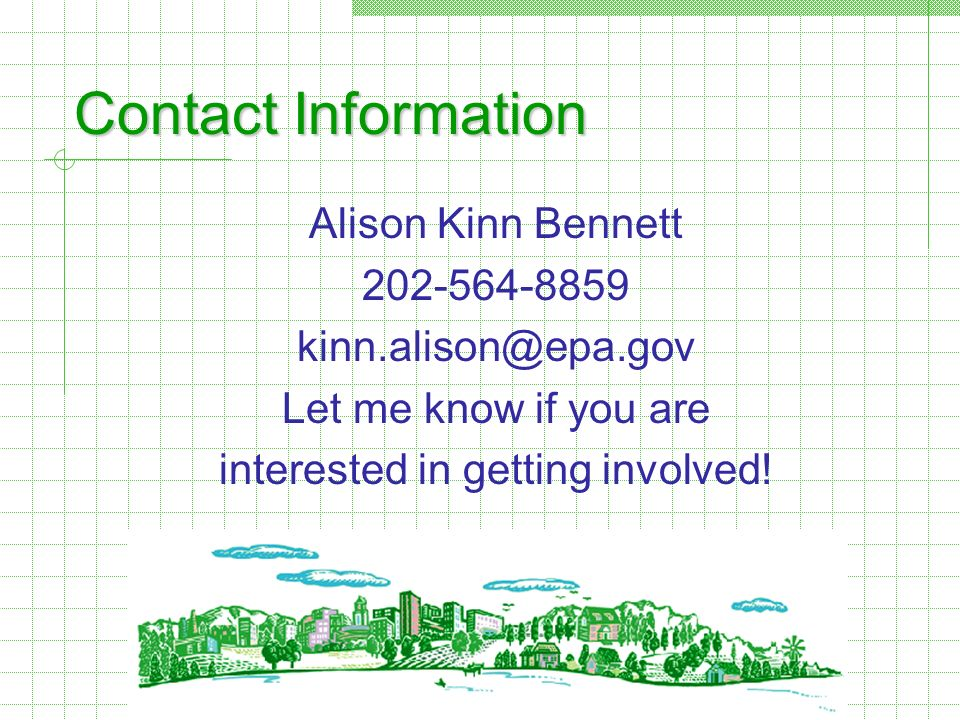 Contact Information Alison Kinn Bennett 202-564-8859 kinn.alison@epa.gov Let me know if you are interested in getting involved!
