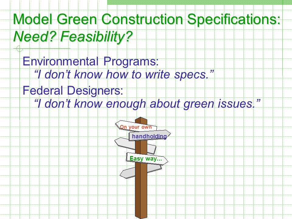 Model Green Construction Specifications: Need? Feasibility? Environmental Programs: I dont know how to write specs. Federal Designers: I dont know eno